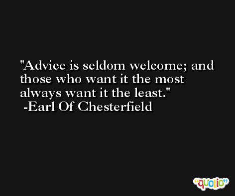 Advice is seldom welcome; and those who want it the most always want it the least. -Earl Of Chesterfield