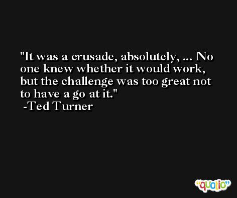 It was a crusade, absolutely, ... No one knew whether it would work, but the challenge was too great not to have a go at it. -Ted Turner