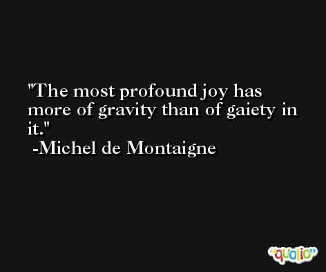 The most profound joy has more of gravity than of gaiety in it. -Michel de Montaigne