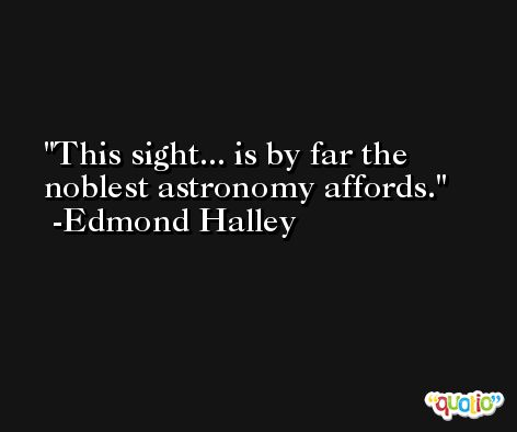 This sight... is by far the noblest astronomy affords. -Edmond Halley