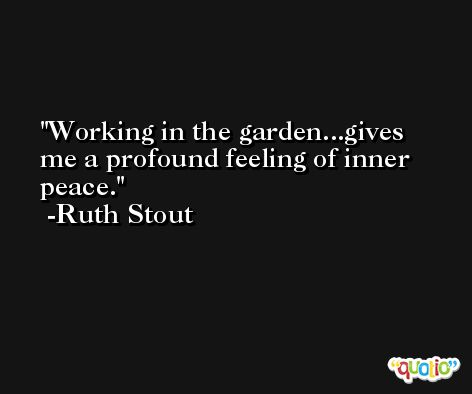 Working in the garden...gives me a profound feeling of inner peace. -Ruth Stout