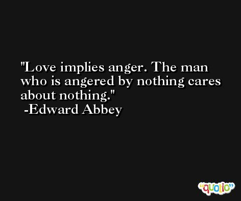Love implies anger. The man who is angered by nothing cares about nothing. -Edward Abbey