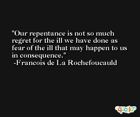 Our repentance is not so much regret for the ill we have done as fear of the ill that may happen to us in consequence. -Francois de La Rochefoucauld