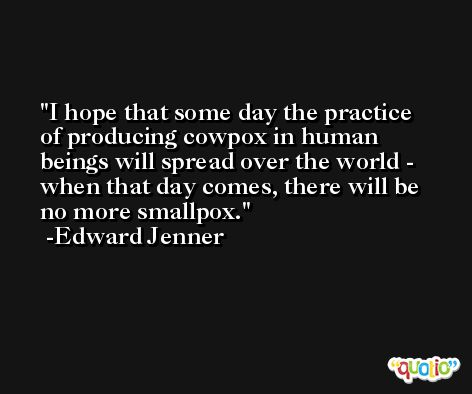 I hope that some day the practice of producing cowpox in human beings will spread over the world - when that day comes, there will be no more smallpox. -Edward Jenner