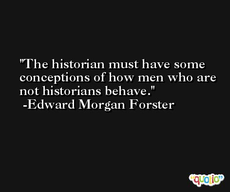 The historian must have some conceptions of how men who are not historians behave. -Edward Morgan Forster