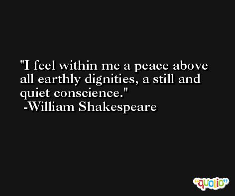 I feel within me a peace above all earthly dignities, a still and quiet conscience. -William Shakespeare