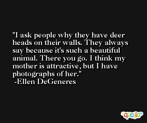 I ask people why they have deer heads on their walls. They always say because it's such a beautiful animal. There you go. I think my mother is attractive, but I have photographs of her. -Ellen DeGeneres