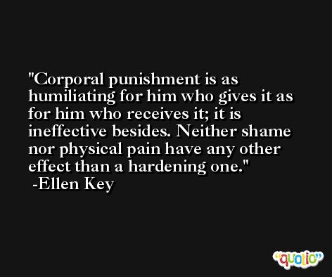 Corporal punishment is as humiliating for him who gives it as for him who receives it; it is ineffective besides. Neither shame nor physical pain have any other effect than a hardening one. -Ellen Key