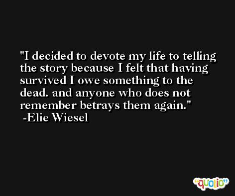 I decided to devote my life to telling the story because I felt that having survived I owe something to the dead. and anyone who does not remember betrays them again. -Elie Wiesel