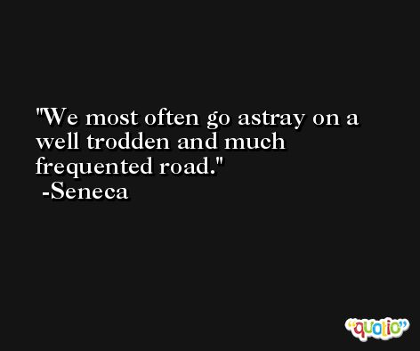 We most often go astray on a well trodden and much frequented road. -Seneca