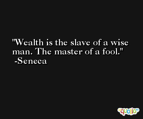 Wealth is the slave of a wise man. The master of a fool. -Seneca