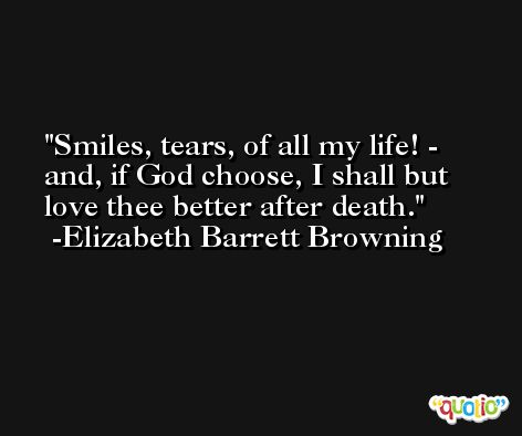 Smiles, tears, of all my life! - and, if God choose, I shall but love thee better after death. -Elizabeth Barrett Browning