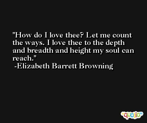 How do I love thee? Let me count the ways. I love thee to the depth and breadth and height my soul can reach. -Elizabeth Barrett Browning