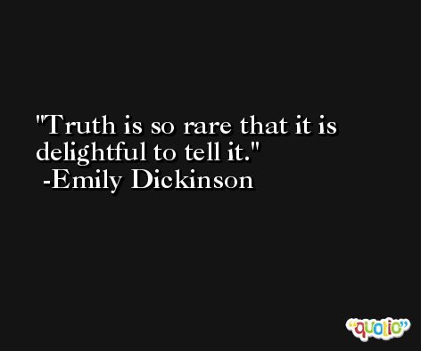 Truth is so rare that it is delightful to tell it. -Emily Dickinson
