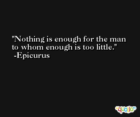Nothing is enough for the man to whom enough is too little. -Epicurus