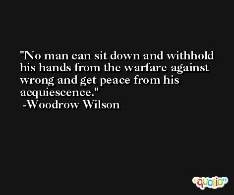 No man can sit down and withhold his hands from the warfare against wrong and get peace from his acquiescence. -Woodrow Wilson