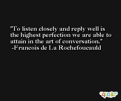 To listen closely and reply well is the highest perfection we are able to attain in the art of conversation. -Francois de La Rochefoucauld