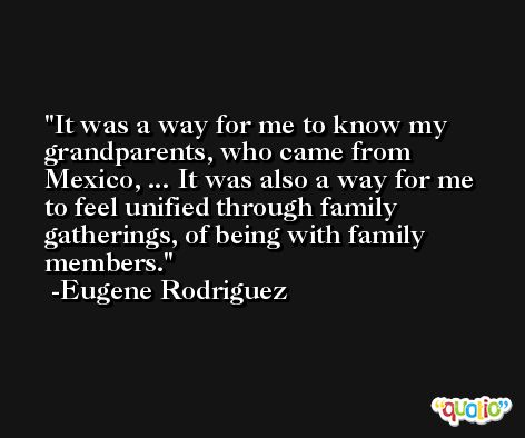 It was a way for me to know my grandparents, who came from Mexico, ... It was also a way for me to feel unified through family gatherings, of being with family members. -Eugene Rodriguez