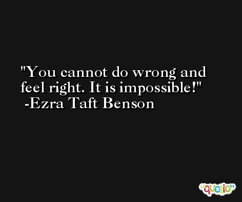 You cannot do wrong and feel right. It is impossible! -Ezra Taft Benson