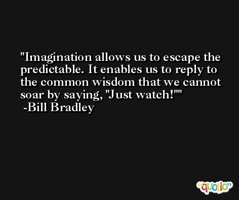 Imagination allows us to escape the predictable. It enables us to reply to the common wisdom that we cannot soar by saying, 'Just watch!' -Bill Bradley