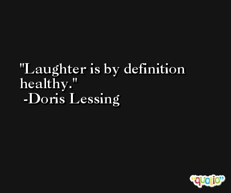 Laughter is by definition healthy. -Doris Lessing