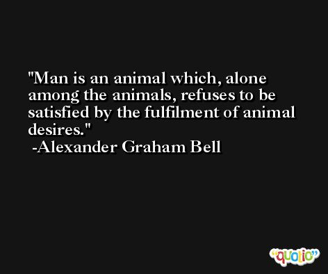 Man is an animal which, alone among the animals, refuses to be satisfied by the fulfilment of animal desires. -Alexander Graham Bell