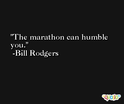 The marathon can humble you. -Bill Rodgers