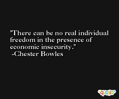 There can be no real individual freedom in the presence of economic insecurity. -Chester Bowles