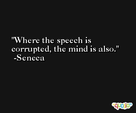 Where the speech is corrupted, the mind is also. -Seneca