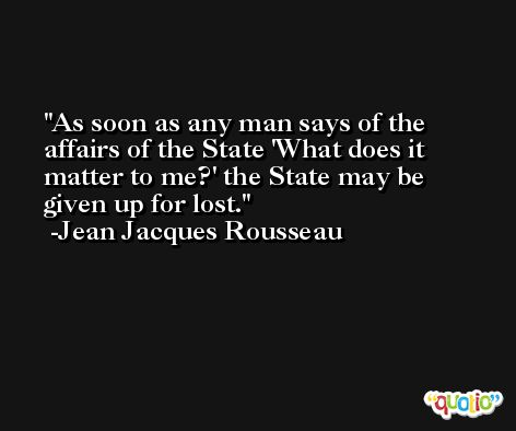 As soon as any man says of the affairs of the State 'What does it matter to me?' the State may be given up for lost. -Jean Jacques Rousseau