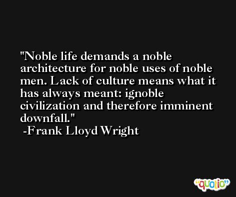 Noble life demands a noble architecture for noble uses of noble men. Lack of culture means what it has always meant: ignoble civilization and therefore imminent downfall. -Frank Lloyd Wright