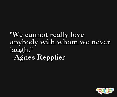 We cannot really love anybody with whom we never laugh. -Agnes Repplier