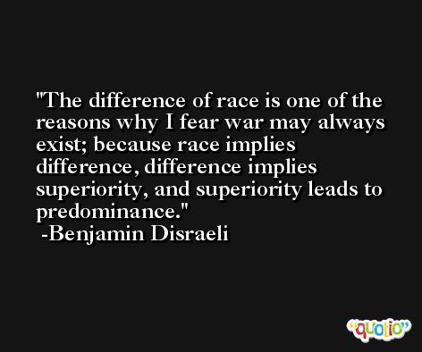 The difference of race is one of the reasons why I fear war may always exist; because race implies difference, difference implies superiority, and superiority leads to predominance. -Benjamin Disraeli