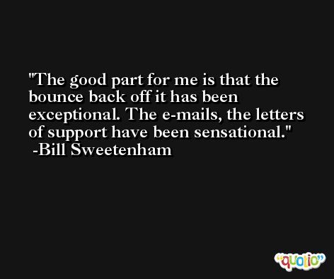 The good part for me is that the bounce back off it has been exceptional. The e-mails, the letters of support have been sensational. -Bill Sweetenham
