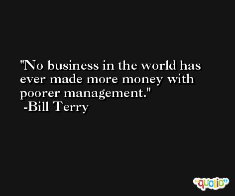 No business in the world has ever made more money with poorer management. -Bill Terry