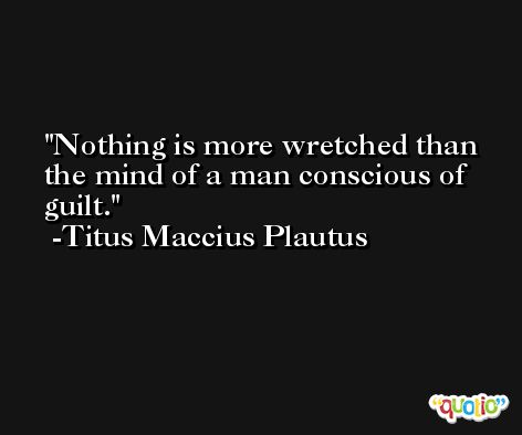 Nothing is more wretched than the mind of a man conscious of guilt. -Titus Maccius Plautus