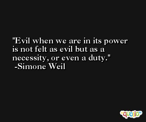Evil when we are in its power is not felt as evil but as a necessity, or even a duty. -Simone Weil