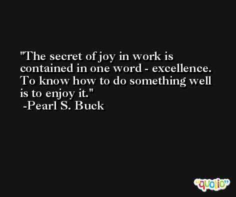 The secret of joy in work is contained in one word - excellence. To know how to do something well is to enjoy it. -Pearl S. Buck
