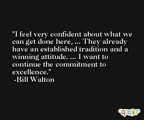 I feel very confident about what we can get done here, ... They already have an established tradition and a winning attitude. ... I want to continue the commitment to excellence. -Bill Walton
