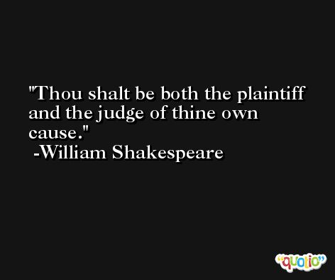 Thou shalt be both the plaintiff and the judge of thine own cause. -William Shakespeare