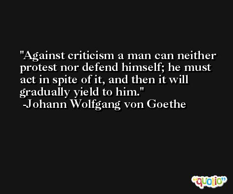 Against criticism a man can neither protest nor defend himself; he must act in spite of it, and then it will gradually yield to him. -Johann Wolfgang von Goethe