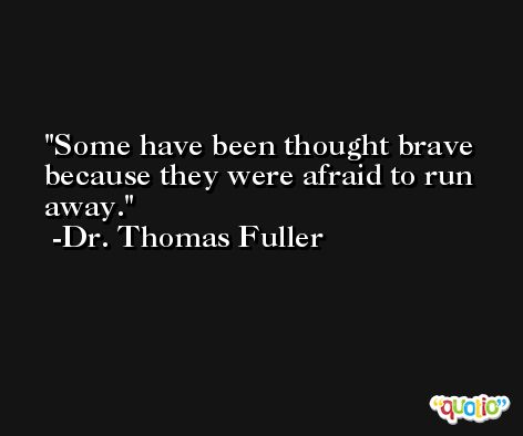 Some have been thought brave because they were afraid to run away. -Dr. Thomas Fuller