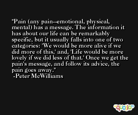 Pain (any pain--emotional, physical, mental) has a message. The information it has about our life can be remarkably specific, but it usually falls into one of two categories: 'We would be more alive if we did more of this,' and, 'Life would be more lovely if we did less of that.' Once we get the pain's message, and follow its advice, the pain goes away. -Peter McWilliams