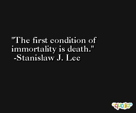 The first condition of immortality is death. -Stanislaw J. Lec