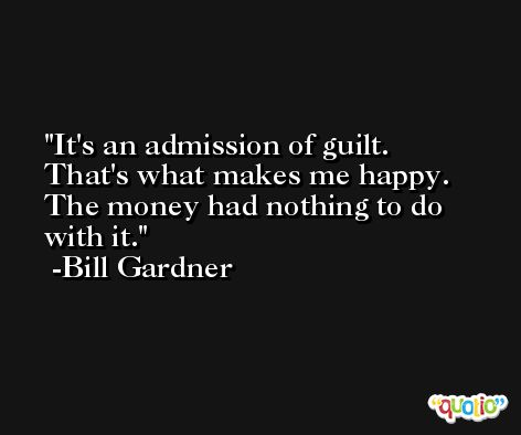 It's an admission of guilt. That's what makes me happy. The money had nothing to do with it. -Bill Gardner