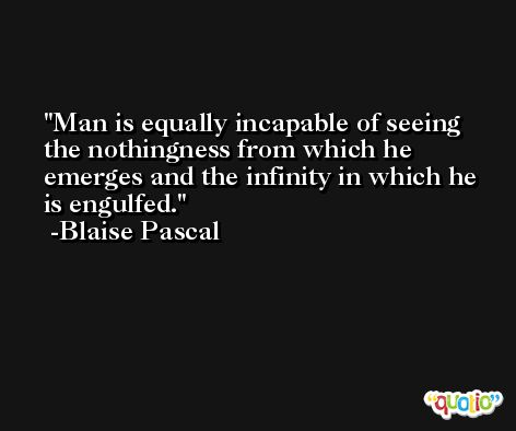 Man is equally incapable of seeing the nothingness from which he emerges and the infinity in which he is engulfed. -Blaise Pascal