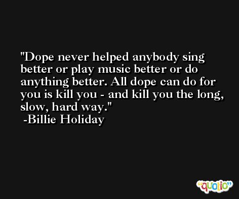 Dope never helped anybody sing better or play music better or do anything better. All dope can do for you is kill you - and kill you the long, slow, hard way. -Billie Holiday