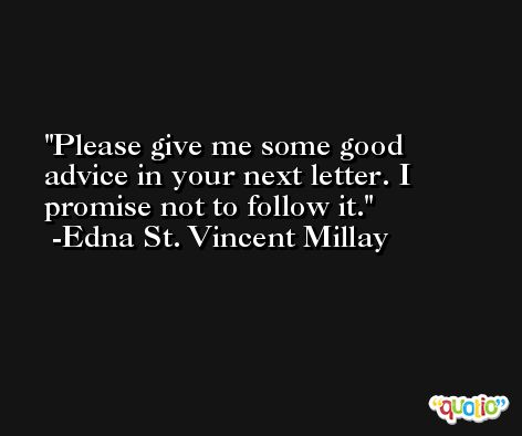 Please give me some good advice in your next letter. I promise not to follow it. -Edna St. Vincent Millay