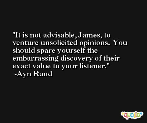 It is not advisable, James, to venture unsolicited opinions. You should spare yourself the embarrassing discovery of their exact value to your listener. -Ayn Rand