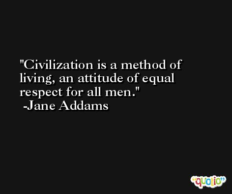 Civilization is a method of living, an attitude of equal respect for all men. -Jane Addams